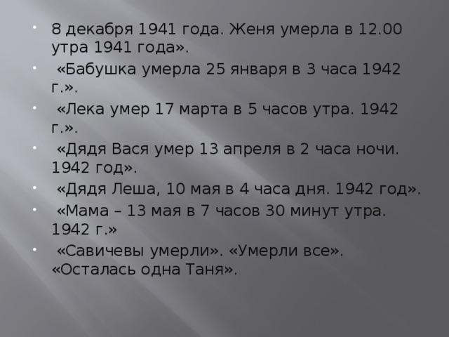 8 декабря 1941 года. Женя умерла в 12.00 утра 1941 года».  «Бабушка умерла 25 января в 3 часа 1942 г.».  «Лека умер 17 марта в 5 часов утра. 1942 г.».  «Дядя Вася умер 13 апреля в 2 часа ночи. 1942 год».  «Дядя Леша, 10 мая в 4 часа дня. 1942 год».  «Мама – 13 мая в 7 часов 30 минут утра. 1942 г.»  «Савичевы умерли». «Умерли все». «Осталась одна Таня».