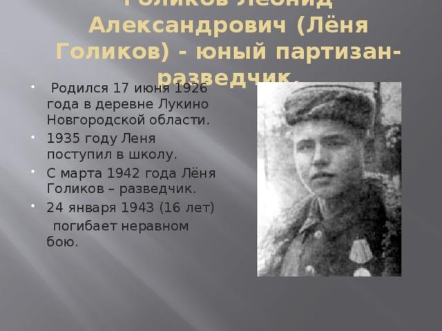Голиков Леонид Александрович (Лёня Голиков) - юный партизан-разведчик.  Родился 17 июня 1926 года в деревне Лукино Новгородской области. 1935 году Леня поступил в школу. С марта 1942 года Лёня Голиков – разведчик. 24 января 1943 (16 лет)  погибает неравном бою.