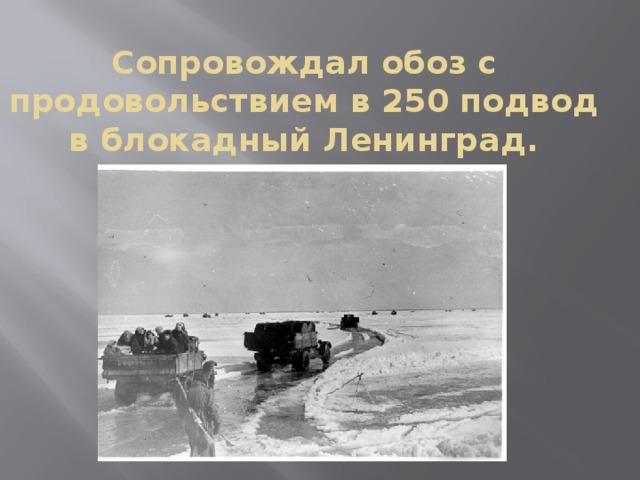 Сопровождал обоз с продовольствием в 250 подвод в блокадный Ленинград.