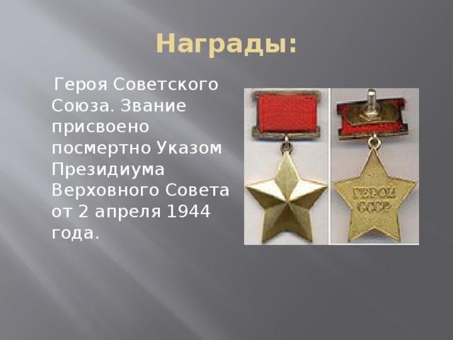 Награды:  Героя Советского Союза. Звание присвоено посмертно Указом Президиума Верховного Совета от 2 апреля 1944 года.