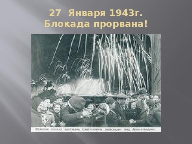 27 Января 1943г.  Блокада прорвана!