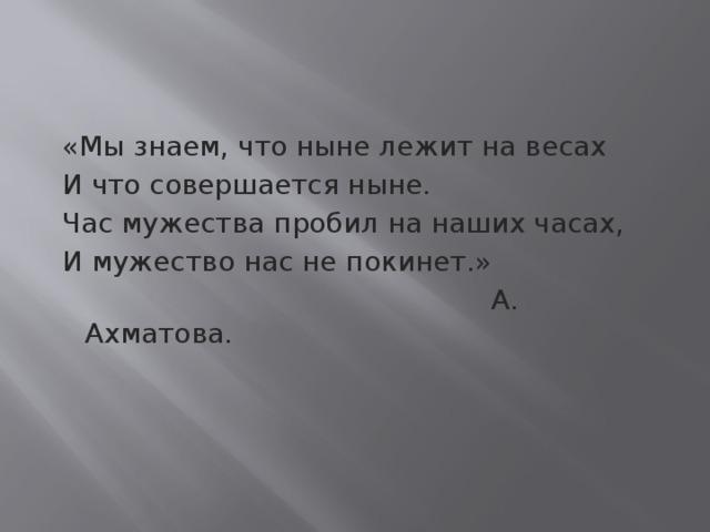 «Мы знаем, что ныне лежит на весах  И что совершается ныне.  Час мужества пробил на наших часах,  И мужество нас не покинет.»  А. Ахматова.