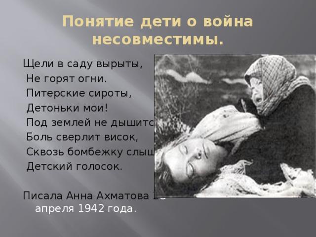Понятие дети о война несовместимы. Щели в саду вырыты,  Не горят огни.  Питерские сироты,  Детоньки мои!  Под землей не дышится,  Боль сверлит висок,  Сквозь бомбежку слышится  Детский голосок. Писала Анна Ахматова 2 3 апреля 1942 года.