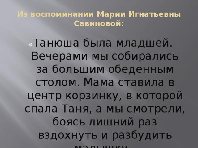 Из воспоминании Марии Игнатьевны Савиновой : « Танюша была младшей. Вечерами мы собирались за большим обеденным столом. Мама ставила в центр корзинку, в которой спала Таня, а мы смотрели, боясь лишний раз вздохнуть и разбудить малышку . »