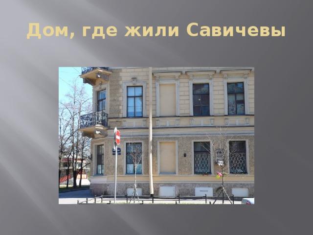 Дом, где жили Савичевы