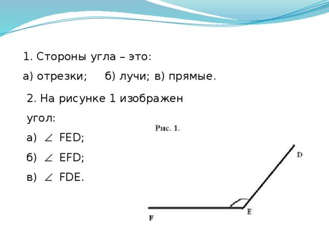 1. Стороны угла – это: а) отрезки;  б) лучи;  в) прямые. 2. На рисунке 1 изображен угол: а)   FЕD;  б)   EFD; в)   FDE.