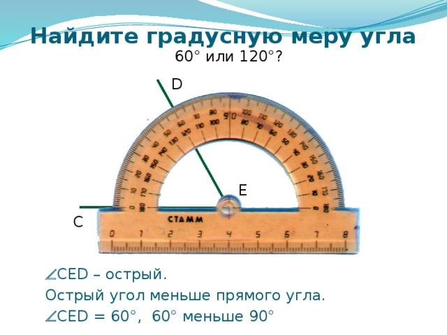 Найдите градусную меру угла 60° или 120°? D E C Самоконтроль и коррекция знания правила учащихся. Можно провести фронтально, можно скопировать слайды 6 – 12 в отдельную презентацию и в случае проведения урока в компьютерном классе для индивидуальной проработки правила каждым учащимся.   CED – острый.  Острый угол меньше прямого угла.   CED = 60°, 60° меньше 90°
