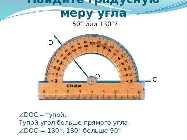 Найдите градусную меру угла 50° или 130°? D O C Самоконтроль и коррекция знания правила учащихся. Можно провести фронтально, можно скопировать слайды 6 – 12 в отдельную презентацию и в случае проведения урока в компьютерном классе для индивидуальной проработки правила каждым учащимся.   DOC – тупой.  Тупой угол больше прямого угла.   DOC = 130°, 130° больше 90°