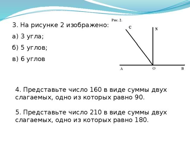 3. На рисунке 2 изображено: а) 3 угла; б) 5 углов; в) 6 углов 4. Представьте число 160 в виде суммы двух слагаемых, одно из которых равно 90. 5. Представьте число 210 в виде суммы двух слагаемых, одно из которых равно 180.