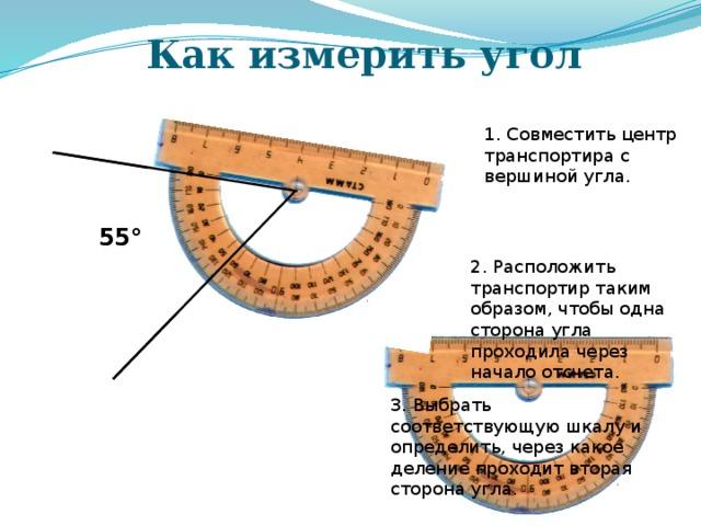 Как измерить угол 1. Совместить центр транспортира с вершиной угла. 55° 2. Расположить транспортир таким образом, чтобы одна сторона угла проходила через начало отсчета. Формирование совместно с учащимися на основе предыдущих измерений правила измерения углов с помощью транспортира 3. Выбрать соответствующую шкалу и определить, через какое деление проходит вторая сторона угла.
