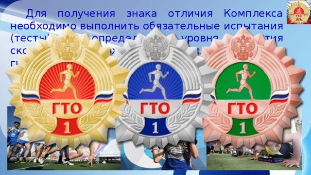 Для получения знака отличия Комплекса необходимо выполнить обязательные испытания (тесты) по определению уровня развития скоростных возможностей, выносливости, силы, гибкости.  Виды обязательных испытаний (тестов) и испытаний (тестов) по выбору изложены в приложении к Требованиям, утвержденным приказом Минспорта России от 08 июля 2014 года № 575.