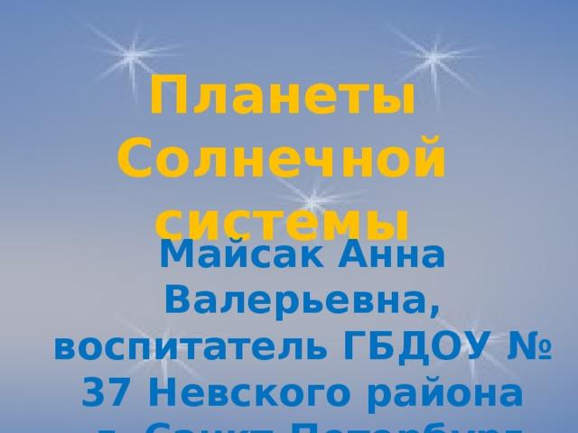 Планеты Солнечной системы Майсак Анна Валерьевна, воспитатель ГБДОУ № 37 Невского района  г. Санкт-Петербург