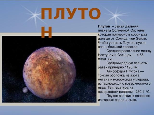 ПЛУТОН Плутон – самая дальняя планета Солнечной Системы, которая примерно в сорок раз дальше от Солнца, чем Земля. Чтобы увидеть Плутон, нужен очень большой телескоп.  Среднее расстояние между Нептуном и Солнцем — 4,55 млрд. км.  Средний радиус планеты равен примерно 1195 км.  Атмосфера Плутона — тонкая оболочка из азота, метана и монооксида углерода, испаряющихся с поверхностного льда. Температура на поверхности планеты −230,1 °C.  Плутон состоит в основном из горных пород и льда.