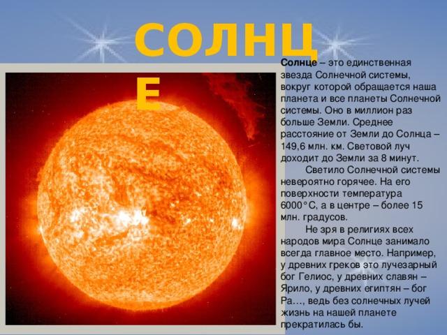 СОЛНЦЕ Солнце – это единственная звезда Солнечной системы, вокруг которой обращается наша планета и все планеты Солнечной системы. Оно в миллион раз больше Земли. Среднее расстояние от Земли до Солнца – 149,6 млн. км. Световой луч доходит до Земли за 8 минут.  Светило Солнечной системы невероятно горячее. На его поверхности температура 6000°С, а в центре – более 15 млн. градусов.  Не зря в религиях всех народов мира Солнце занимало всегда главное место. Например, у древних греков это лучезарный бог Гелиос, у древних славян – Ярило, у древних египтян – бог Ра…, ведь без солнечных лучей жизнь на нашей планете прекратилась бы.