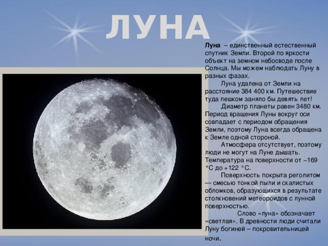 ЛУНА Луна – единственный естественный спутник Земли. Второй по яркости объект на земном небосводе после Солнца. Мы можем наблюдать Луну в разных фазах.  Луна удалена от Земли на расстояние 384 400 км. Путешествие туда пешком заняло бы девять лет!  Диаметр планеты равен 3480 км. Период вращения Луны вокруг оси совпадает с периодом обращения Земли, поэтому Луна всегда обращена к Земле одной стороной.  Атмосфера отсутствует, поэтому люди не могут на Луне дышать. Температура на поверхности от −169 °C до +122 °C.  Поверхность покрыта реголитом — смесью тонкой пыли и скалистых обломков, образующихся в результате столкновений метеороидов с лунной поверхностью.  Слово «луна» обозначает «светлая». В древности люди считали Луну богиней – покровительницей ночи .