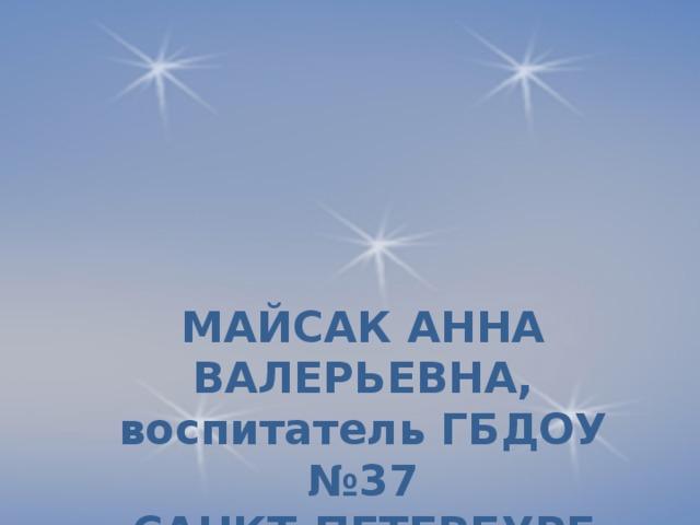 МАЙСАК АННА ВАЛЕРЬЕВНА, воспитатель ГБДОУ №37  САНКТ-ПЕТЕРБУРГ