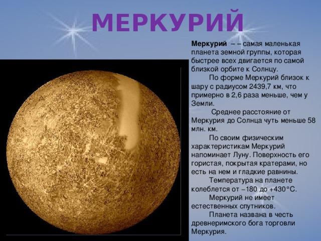 МЕРКУРИЙ Меркурий – – самая маленькая планета земной группы, которая быстрее всех двигается по самой близкой орбите к Солнцу.  По форме Меркурий близок к шару с радиусом 2439,7 км, что примерно в 2,6 раза меньше, чем у Земли.   Среднее расстояние от Меркурия до Солнца чуть меньше 58 млн. км.  По своим физическим характеристикам Меркурий напоминает Луну. Поверхность его гористая, покрытая кратерами, но есть на нем и гладкие равнины.  Температура на планете колеблется от −180 до +430°C.  Меркурий не имеет естественных спутников.  Планета названа в честь древнеримского бога торговли Меркурия.