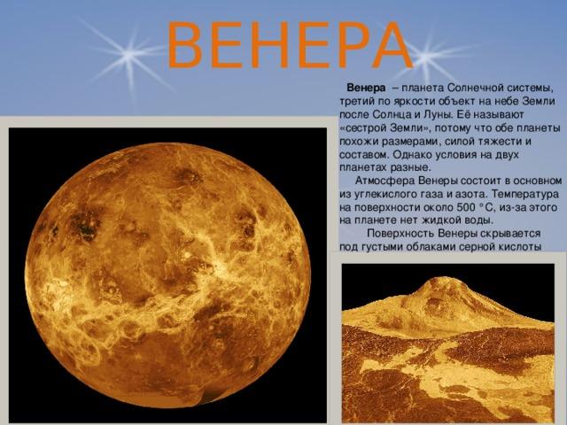 ВЕНЕРА   Венера – планета Солнечной системы, третий по яркости объект на небе Земли после Солнца и Луны. Её называют «сестрой Земли», потому что обе планеты похожи размерами, силой тяжести и составом. Однако условия на двух планетах разные.  Атмосфера Венеры состоит в основном из углекислого газа и азота. Температура на поверхности около 500 °C, из-за этого на планете нет жидкой воды.  Поверхность Венеры скрывается под густыми облаками серной кислоты