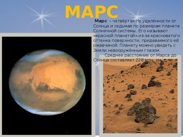 МАРС  Марс – четвёртая по удалённости от Солнца и седьмая по размерам планета Солнечной системы. Его называют «красной планетой» из-за красноватого оттенка поверхности, придаваемого ей ржавчиной. Планету можно увидеть с Земли невооружённым глазом.  Среднее расстояние от Марса до Солнца составляет 228 млн. км.