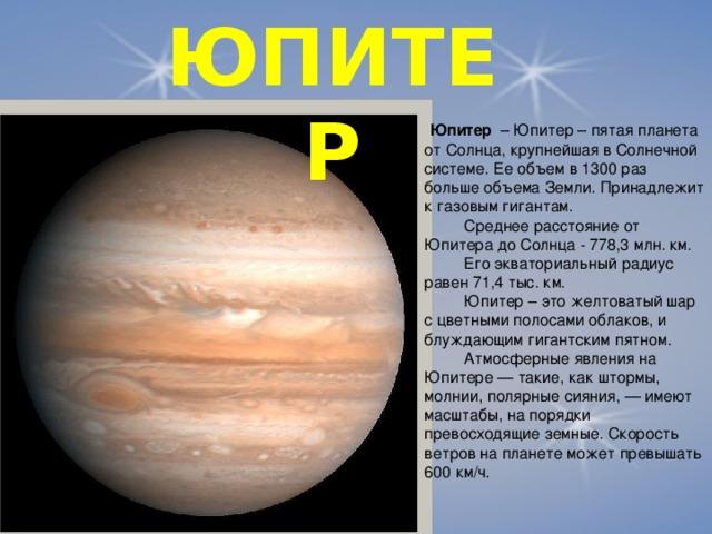 ЮПИТЕР  Юпитер – Юпитер – пятая планета от Солнца, крупнейшая в Солнечной системе. Ее объем в 1300 раз больше объема Земли. Принадлежит к газовым гигантам.  Среднее расстояние от Юпитера до Солнца - 778,3 млн. км.  Его экваториальный радиус равен 71,4 тыс. км.  Юпитер – это желтоватый шар с цветными полосами облаков, и блуждающим гигантским пятном.  Атмосферные явления на Юпитере — такие, как штормы, молнии, полярные сияния, — имеют масштабы, на порядки превосходящие земные. Скорость ветров на планете может превышать 600 км/ч.