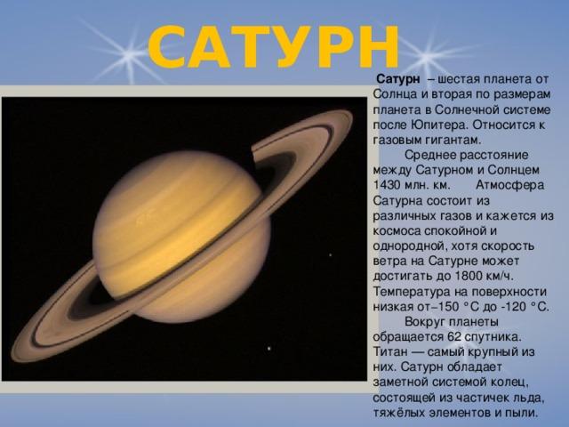 САТУРН  Сатурн – шестая планета от Солнца и вторая по размерам планета в Солнечной системе после Юпитера. Относится к газовым гигантам.  Среднее расстояние между Сатурном и Солнцем 1430 млн. км.Атмосфера Сатурна состоит из различных газов и кажется из космоса спокойной и однородной, хотя скорость ветра на Сатурне может достигать до 1800 км/ч. Температура на поверхности низкая от−150 °C до -120 °C.  Вокруг планеты обращается 62 спутника. Титан — самый крупный из них. Сатурн обладает заметной системой колец, состоящей из частичек льда, тяжёлых элементов и пыли.