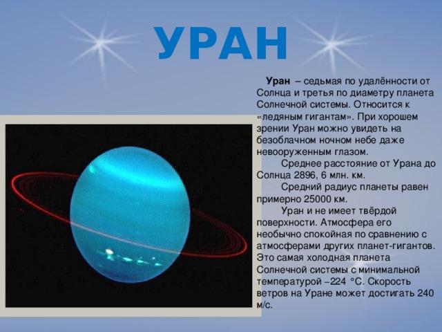 УРАН   Уран – седьмая по удалённости от Солнца и третья по диаметру планета Солнечной системы. Относится к «ледяным гигантам». При хорошем зрении Уран можно увидеть на безоблачном ночном небе даже невооруженным глазом.  Среднее расстояние от Урана до Солнца 2896, 6 млн. км.  Средний радиус планеты равен примерно 25000 км.  Уран и не имеет твёрдой поверхности. Атмосфера его необычно спокойная по сравнению с атмосферами других планет-гигантов. Это самая холодная планета Солнечной системы с минимальной температурой −224 °C. Скорость ветров на Уране может достигать 240 м/с.