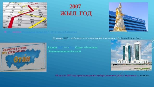2007  ЖЫЛ_ГОД В 2007 начался Финансовый кризис 2007—2010 годов в Казахстане 22 января  2007 — возбуждено дело о прекращении деятельности АО « Валют-Транзит Банк ». 4 июля  2007 — « Нур  Отан » объявлена общенациональной силой