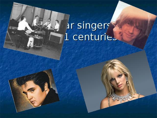 Popular singers  20 - 21 cent uries