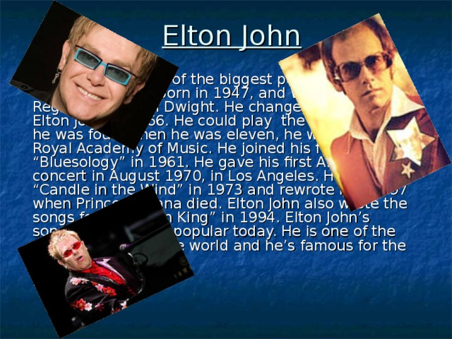 """Elton John  Elton John  was one of the biggest pop superstars of the 70's. He was born in 1947, and was called Reginald Kenneth Dwight. He changed his name to Elton John in 1966. He could play the piano when he was four. When he was eleven, he went to the Royal Academy of Music. He joined his first band """"Bluesology"""" in 1961. He gave his first American concert in August 1970, in Los Angeles. He wrote """"Candle in the Wind"""" in 1973 and rewrote it in 1997 when Princess Diana died. Elton John also wrote the songs for """"The Lion King"""" in 1994. Elton John 's songs are still very popular today. He is one of the richest singers in the world and he's famous for the colourful costumes."""