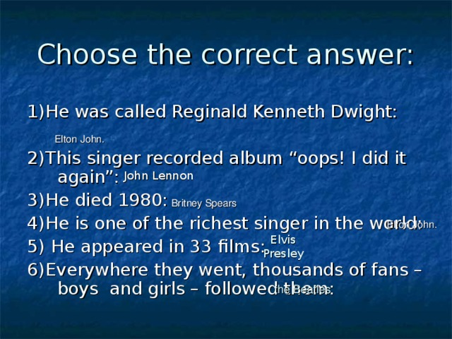 """Choose the correct answer: 1)He was called Reginald Kenneth Dwight: 2)This singer recorded album """"oops! I did it again"""": 3)He died 1980: 4)He is one of the richest singer in the world: 5) He appeared in 33 films: 6)Everywhere they went, thousands of fans – boys and girls – followed them:  Elton John.  John Lennon  Britney Spears   Elton John. Elvis Presley  the Beatles"""