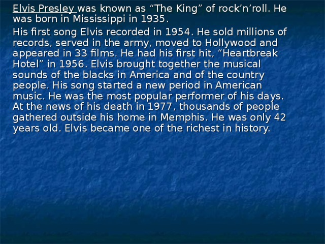 """Elvis Presley  was known as """"The King"""" of rock'n'roll. He was born in Mississippi in 1935.  His first song Elvis recorded in 1954. He sold millions of records, served in the army, moved to Hollywood and appeared in 33 films. He had his first hit, """"Heartbreak Hotel"""" in 1956. Elvis brought together the musical sounds of the blacks in America and of the country people. His song started a new period in American music. He was the most popular performer of his days. At the news of his death in 1977, thousands of people gathered outside his home in Memphis. He was only 42 years old. Elvis became one of the richest in history."""