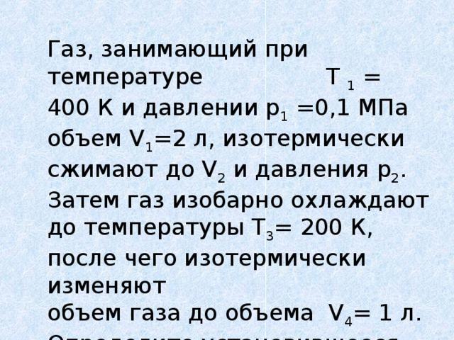 Газ, занимающий при температуре Т 1 = 400 К и давлении р 1 =0,1 МПа объем V 1 =2 л, изотермически сжимают до V 2 и давления р 2 . Затем газ изобарно охлаждают до температуры Т 3 = 200 К, после чего изотермически изменяют объем газа до  объема V 4 = 1 л. Определите установившееся давление.