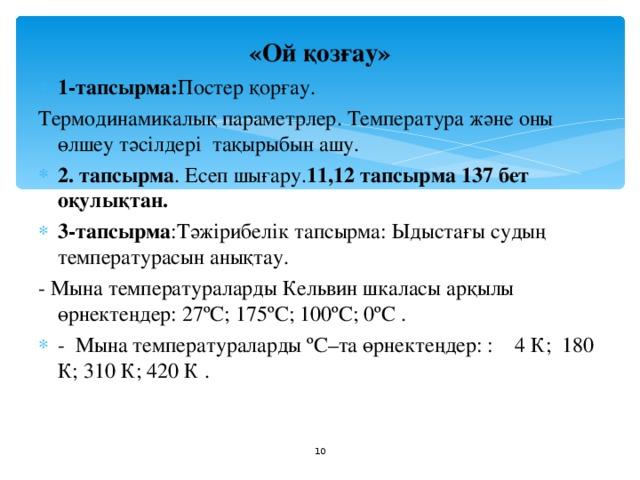 «Ой қозғау» 1-тапсырма: Постер қорғау. Термодинамикалық параметрлер. Температура және оны өлшеу тәсілдері тақырыбын ашу. 2. тапсырма . Есеп шығару. 11,12 тапсырма 137 бет оқулықтан. 3-тапсырма :Тәжірибелік тапсырма: Ыдыстағы судың температурасын анықтау. - Мына температураларды Кельвин шкаласы арқылы өрнектеңдер: 27ºС;175ºС; 100ºС; 0ºС . - Мына температураларды ºС–та өрнектеңдер: : 4 К; 180 К; 310 К; 420 К .