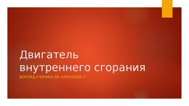 Двигатель  внутреннего сгорания Доклад ученика 8в Алексеева С.