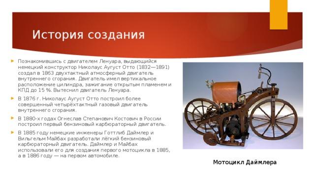 История создания Познакомившись с двигателем Ленуара, выдающийся немецкий конструктор Николаус Аугуст Отто (1832—1891) создал в 1863 двухтактный атмосферный двигатель внутреннего сгорания. Двигатель имел вертикальное расположение цилиндра, зажигание открытым пламенем и КПД до 15%. Вытеснил двигатель Ленуара. В 1876г. Николаус Аугуст Отто построил более совершенный четырёхтактный газовый двигатель внутреннего сгорания. В 1880-х годах Огнеслав Степанович Костович в России построил первый бензиновый карбюраторный двигатель. В 1885 году немецкие инженеры Готтлиб Даймлер и Вильгельм Майбах разработали лёгкий бензиновый карбюраторный двигатель. Даймлер и Майбах использовали его для создания первого мотоцикла в 1885, а в 1886 году— на первом автомобиле. Мотоцикл Даймлера