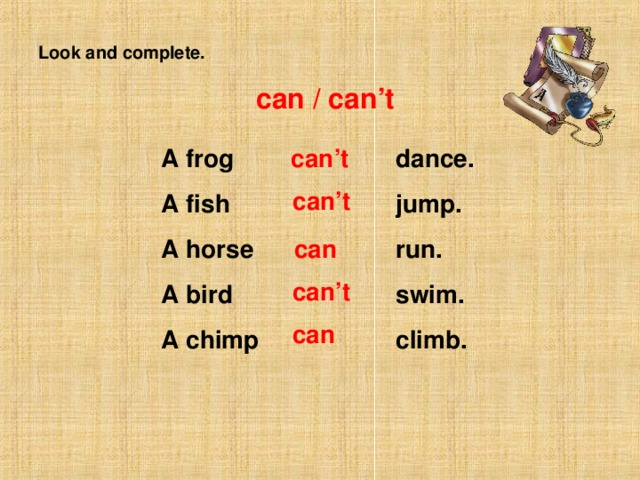 Look and complete. can / can't A frog A fish A horse A bird A chimp dance. jump. run. swim. climb. can't  can't  can  can't  can