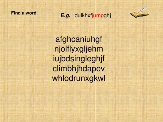 Find a word. E.g. dulkhxf jump ghj afghcaniuhgf njolflyxgljehm iujbdsingleghjf climbhjhdapev whlodrunxgkwl