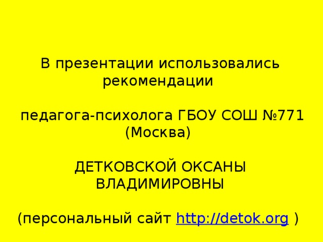 В презентации использовались рекомендации  педагога-психолога ГБОУ СОШ №771 (Москва) ДЕТКОВСКОЙ ОКСАНЫ ВЛАДИМИРОВНЫ (персональный сайт http://detok.org )