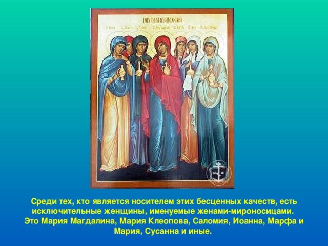 Среди тех, кто является носителем этих бесценных качеств, есть исключительные женщины, именуемые женами-мироносицами. Это Мария Магдалина, Мария Клеопова, Саломия, Иоанна, Марфа и Мария, Сусанна и иные.