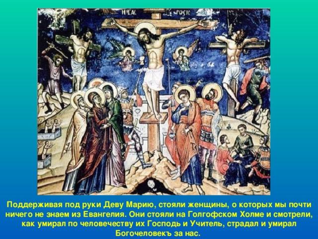 Поддерживая под руки Деву Марию, стояли женщины, о которых мы почти ничего не знаем из Евангелия. Они стояли на Голгофском Холме и смотрели, как умирал по человечеству их Господь и Учитель, страдал и умирал Богочеловекъ за нас.