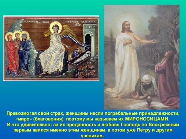 Превозмогая свой страх, женщины несли погребальные принадлежности, «миро» (благовония), поэтому мы называем их МИРОНОСИЦАМИ. И что удивительно: за их преданность и любовь Господь по Воскресении первым явился именно этим женщинам, а потом уже Петру и другим ученикам.