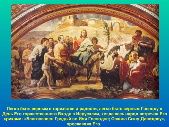Легко быть верным в торжестве и радости, легко быть верным Господу в День Его торжественного Входа в Иерусалим, когда весь народ встречал Его криками: «Благословен Грядый во Имя Господне; Осанна Сыну Давидову», прославляя Его.