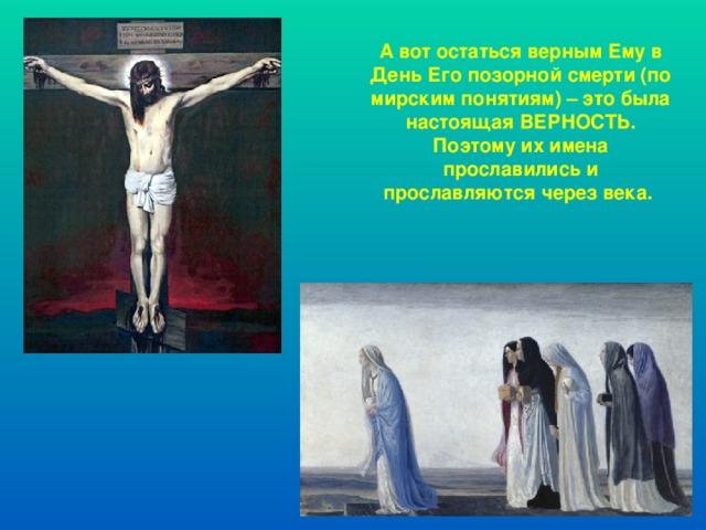 А вот остаться верным Ему в День Его позорной смерти (по мирским понятиям) – это была настоящая ВЕРНОСТЬ. Поэтому их имена прославились и прославляются через века.
