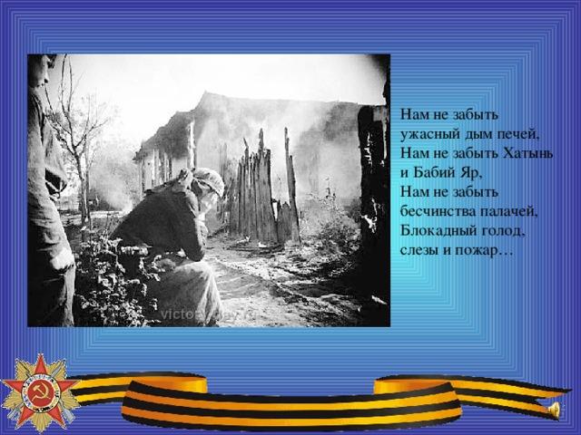Нам не забыть ужасный дым печей, Нам не забыть Хатынь и Бабий Яр, Нам не забыть бесчинства палачей, Блокадный голод, слезы и пожар…
