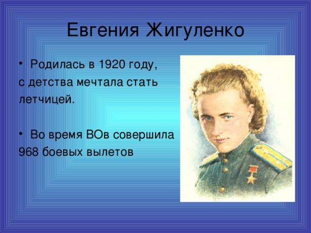 Евгения Жигуленко Родилась в 1920 году, с детства мечтала стать летчицей. Во время ВОв совершила 968 боевых вылетов