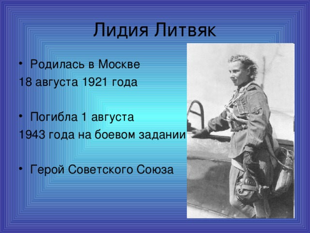 Лидия Литвяк Родилась в Москве 18 августа 1921 года Погибла 1 августа 1943 года на боевом задании