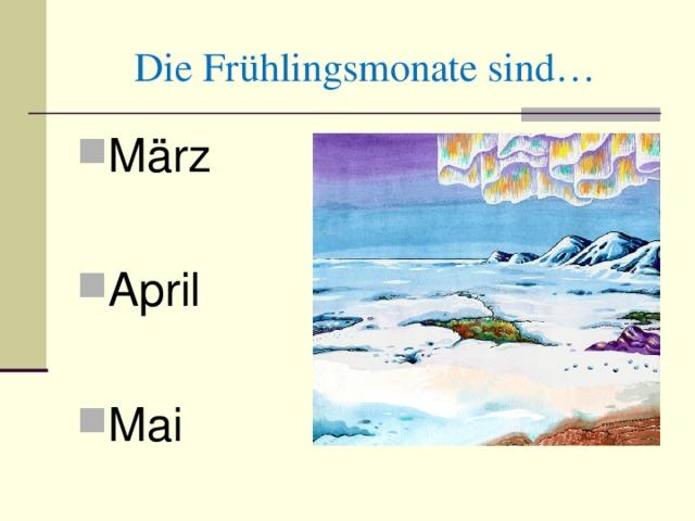 Die Fr ühlingsmonate sind… März April Mai