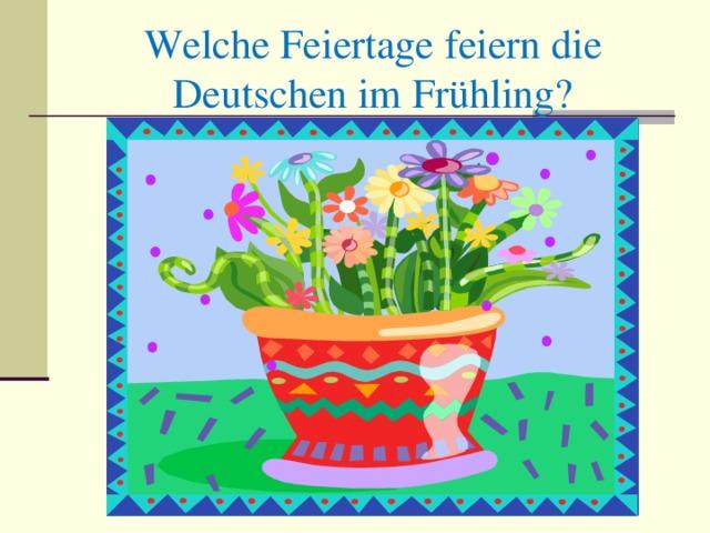 Welche Feiertage feiern die Deutschen im Frühling ?
