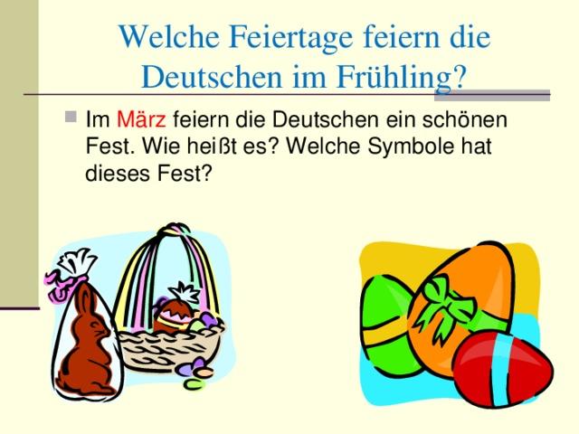 Welche Feiertage feiern die Deutschen im Frühling ? Im Mär z feiern die Deutschen ein sch ö nen Fest. Wie hei ßt es ? Welche Symbole hat dieses Fest?
