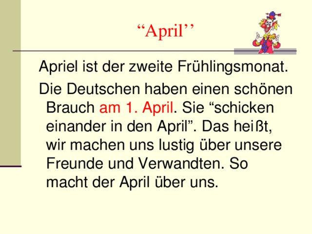""""""" April''  Apriel ist der zweite Fr ü hlingsmonat.  Die Deutschen haben einen sch önen Brauch am 1. April . Sie """"schicken einander in den April"""". Das hei ßt, wir machen uns lustig über unsere Freunde und Verwandten. So macht der April über uns."""